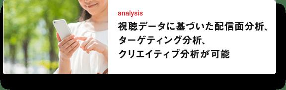 analysis 視聴データに基づいた配信面分析、ターゲティング分析、クリエイティブ分析が可能