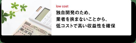 low cost 独自開発のため、業者を挟まないことから、低コストで高い収益性を確保